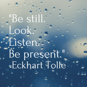 _Be still. Look. Listen. Be present._ -Eckhart Tolle